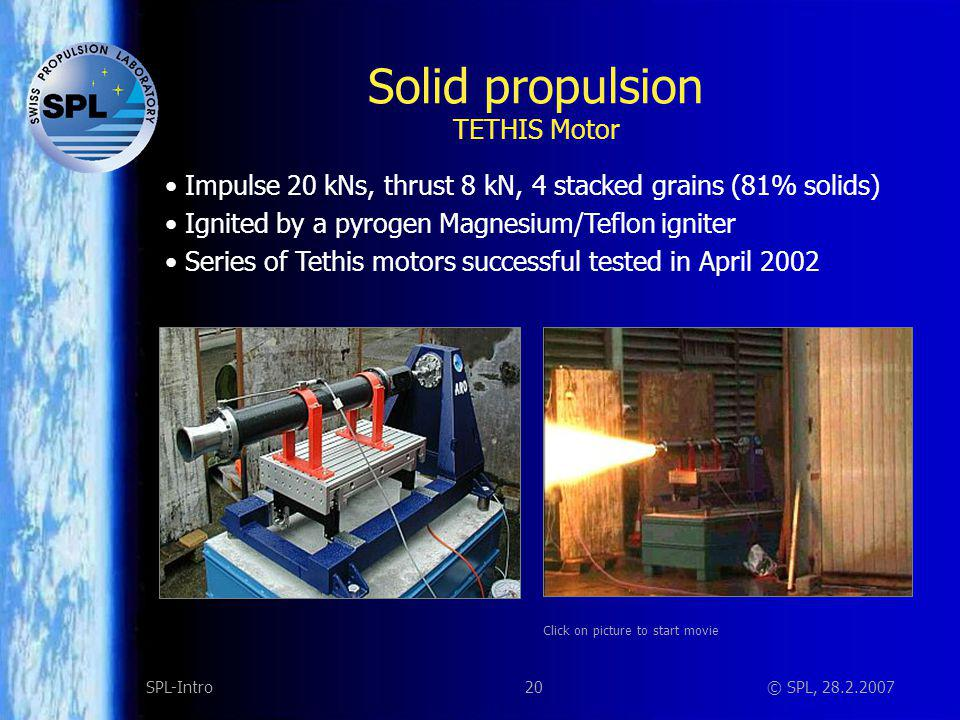 20SPL-Intro© SPL, 28.2.2007 Solid propulsion TETHIS Motor Impulse 20 kNs, thrust 8 kN, 4 stacked grains (81% solids) Ignited by a pyrogen Magnesium/Te