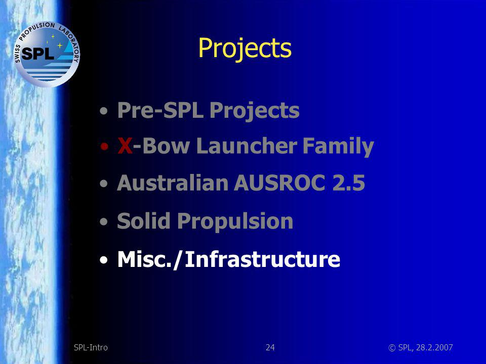 24SPL-Intro© SPL, 28.2.2007 Projects Solid Propulsion Misc./Infrastructure X-Bow Launcher Family Australian AUSROC 2.5 Pre-SPL Projects