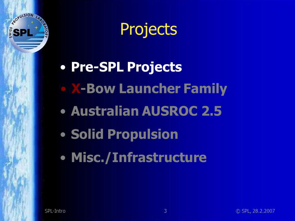 3SPL-Intro© SPL, 28.2.2007 Projects Solid Propulsion Misc./Infrastructure X-Bow Launcher Family Australian AUSROC 2.5 Pre-SPL Projects