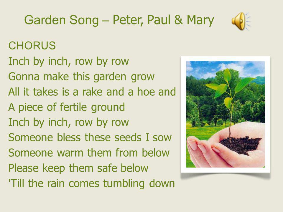 Garden Song – Peter, Paul & Mary CHORUS Inch by inch, row by row Gonna make this garden grow All it takes is a rake and a hoe and A piece of fertile g