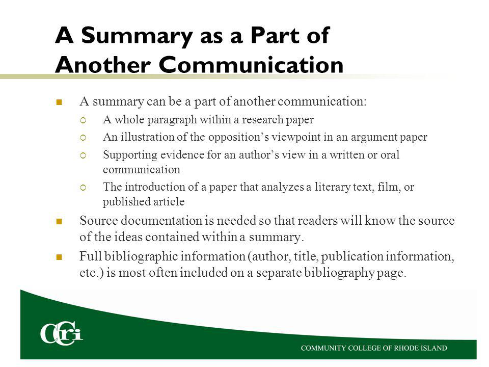 A Summary as a Part of Another Communication A summary can be a part of another communication: A whole paragraph within a research paper An illustration of the oppositions viewpoint in an argument paper Supporting evidence for an authors view in a written or oral communication The introduction of a paper that analyzes a literary text, film, or published article Source documentation is needed so that readers will know the source of the ideas contained within a summary.