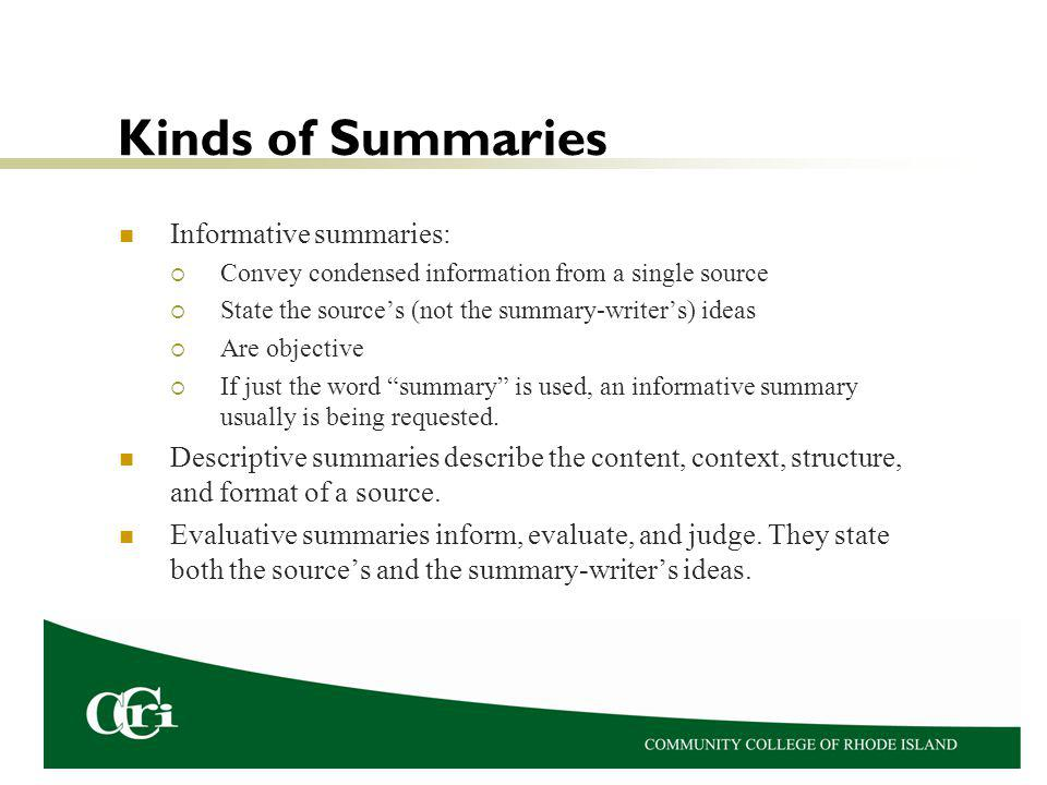 Kinds of Summaries Informative summaries: Convey condensed information from a single source State the sources (not the summary-writers) ideas Are objective If just the word summary is used, an informative summary usually is being requested.