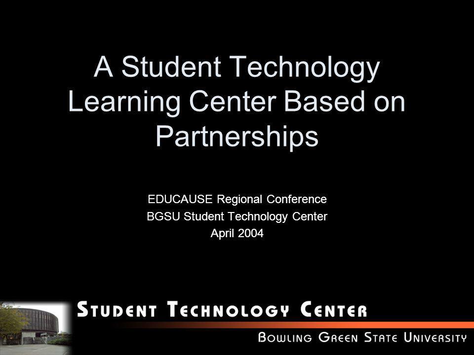 A Student Technology Learning Center Based on Partnerships EDUCAUSE Regional Conference BGSU Student Technology Center April 2004