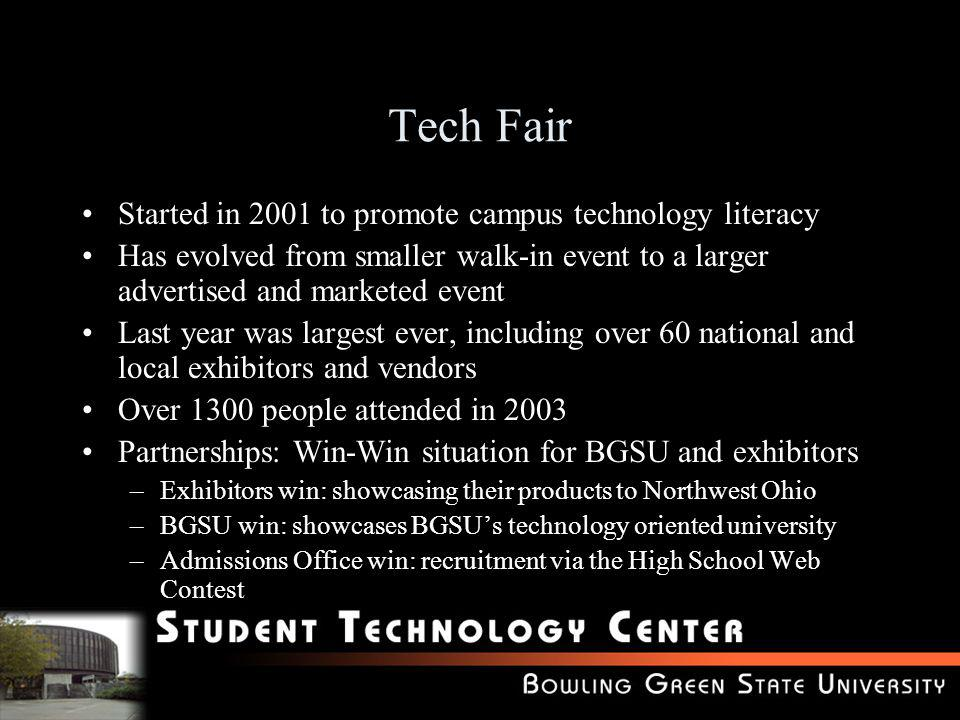 Tech Fair Started in 2001 to promote campus technology literacy Has evolved from smaller walk-in event to a larger advertised and marketed event Last year was largest ever, including over 60 national and local exhibitors and vendors Over 1300 people attended in 2003 Partnerships: Win-Win situation for BGSU and exhibitors –Exhibitors win: showcasing their products to Northwest Ohio –BGSU win: showcases BGSUs technology oriented university –Admissions Office win: recruitment via the High School Web Contest