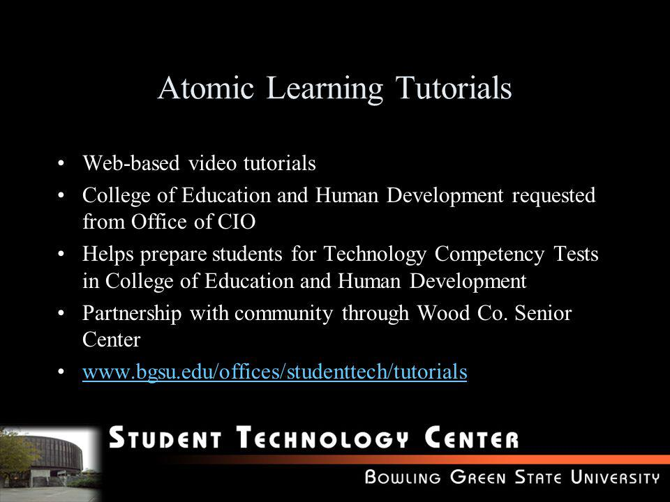 Atomic Learning Tutorials Web-based video tutorials College of Education and Human Development requested from Office of CIO Helps prepare students for Technology Competency Tests in College of Education and Human Development Partnership with community through Wood Co.