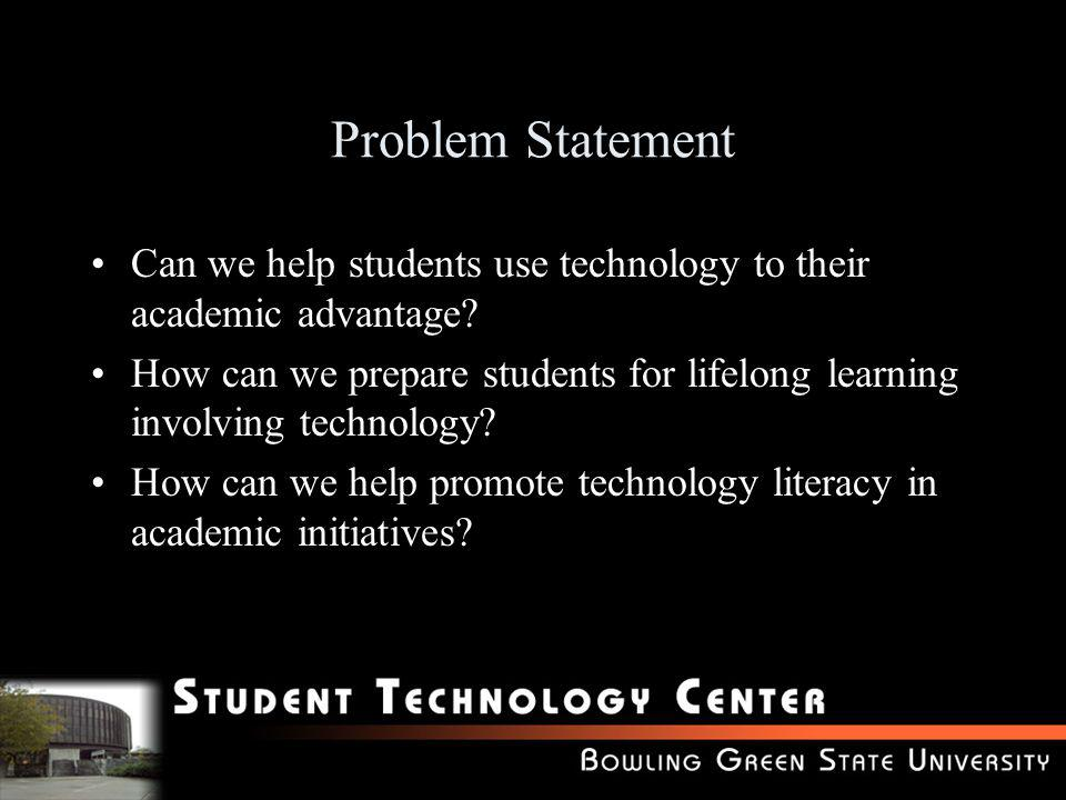 Problem Statement Can we help students use technology to their academic advantage? How can we prepare students for lifelong learning involving technol