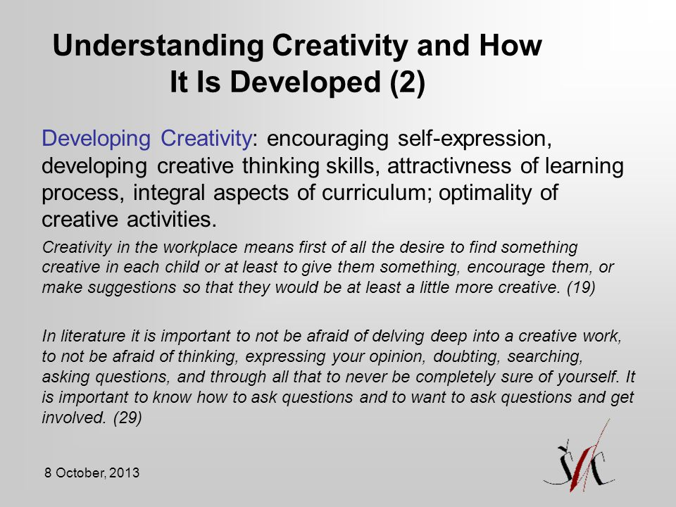 8 October, 2013 Understanding Creativity and How It Is Developed (2) Developing Creativity: encouraging self-expression, developing creative thinking skills, attractivness of learning process, integral aspects of curriculum; optimality of creative activities.