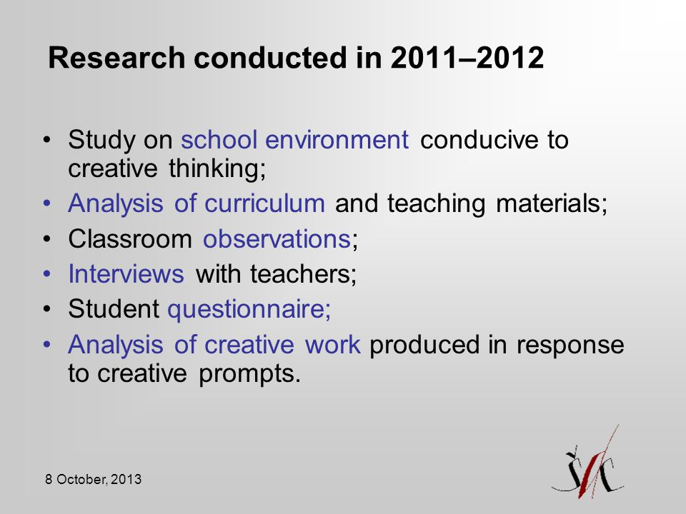 8 October, 2013 Research conducted in 2011–2012 Study on school environment conducive to creative thinking; Analysis of curriculum and teaching materials; Classroom observations; Interviews with teachers; Student questionnaire; Analysis of creative work produced in response to creative prompts.