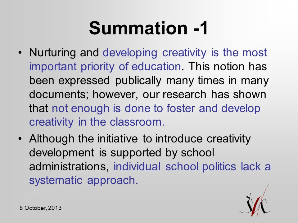 8 October, 2013 Summation -1 Nurturing and developing creativity is the most important priority of education.