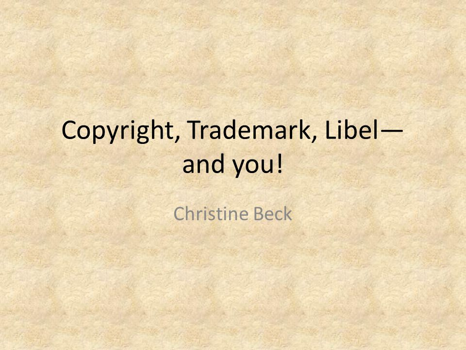 Copyright, Trademark, Libel and you! Christine Beck