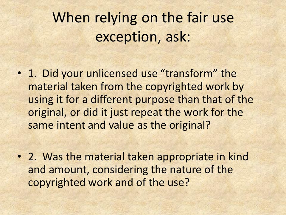 When relying on the fair use exception, ask: 1.