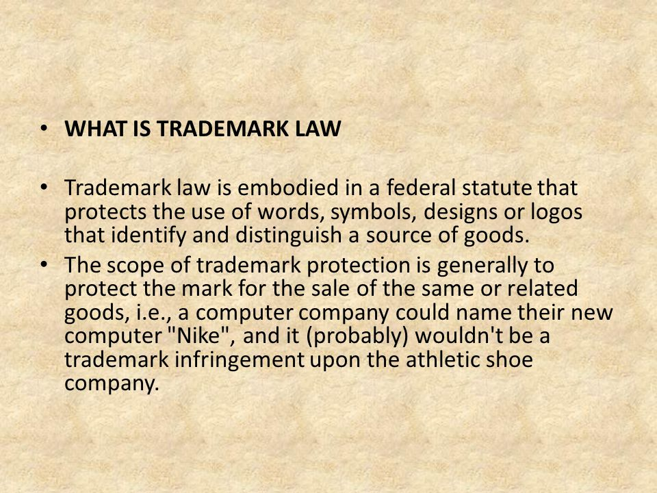 WHAT IS TRADEMARK LAW Trademark law is embodied in a federal statute that protects the use of words, symbols, designs or logos that identify and disti