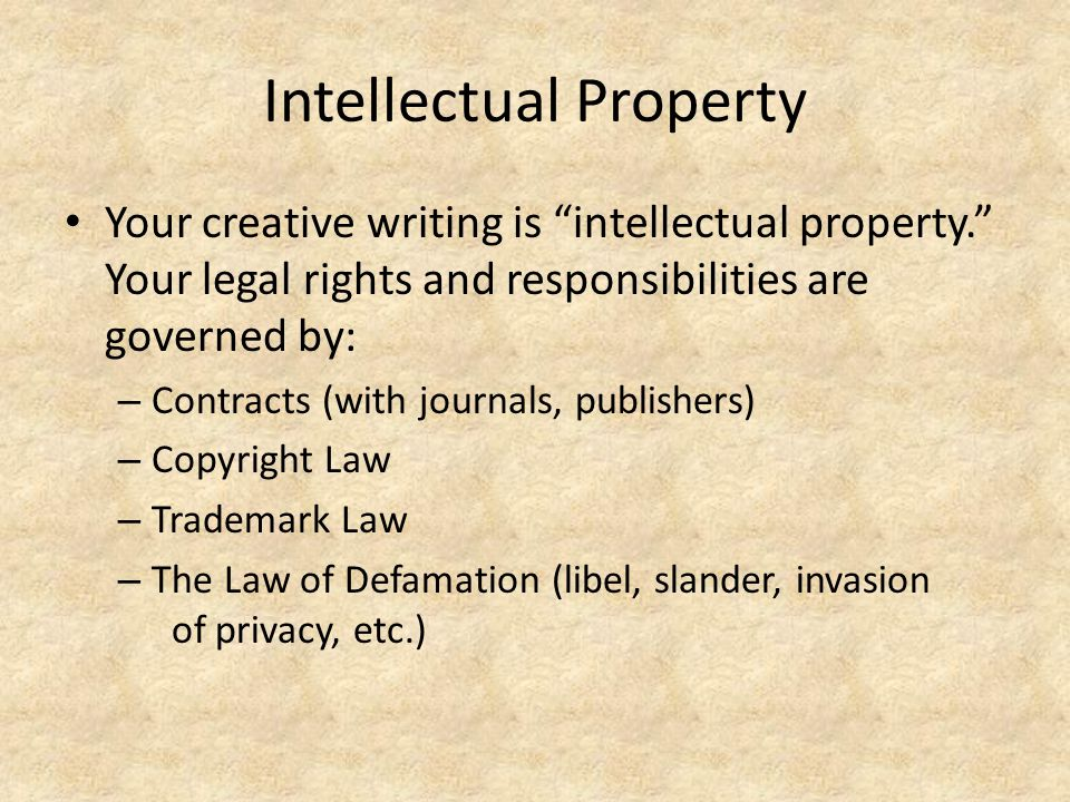 Intellectual Property Your creative writing is intellectual property. Your legal rights and responsibilities are governed by: – Contracts (with journa