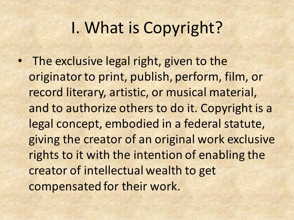 I. What is Copyright? The exclusive legal right, given to the originator to print, publish, perform, film, or record literary, artistic, or musical ma