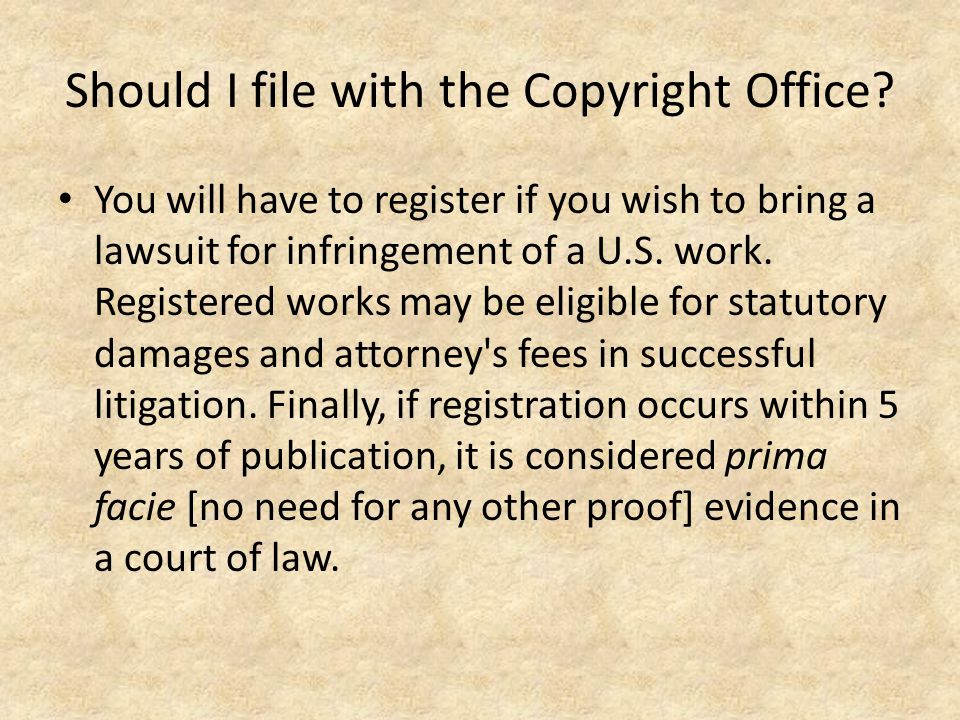 Should I file with the Copyright Office? You will have to register if you wish to bring a lawsuit for infringement of a U.S. work. Registered works ma