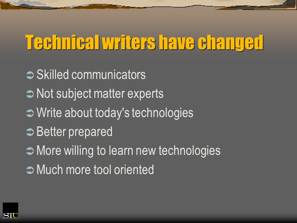 Technical writers have changed Skilled communicators Not subject matter experts Write about today's technologies Better prepared More willing to learn