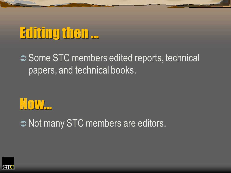 Editing then … Some STC members edited reports, technical papers, and technical books. Now… Not many STC members are editors.