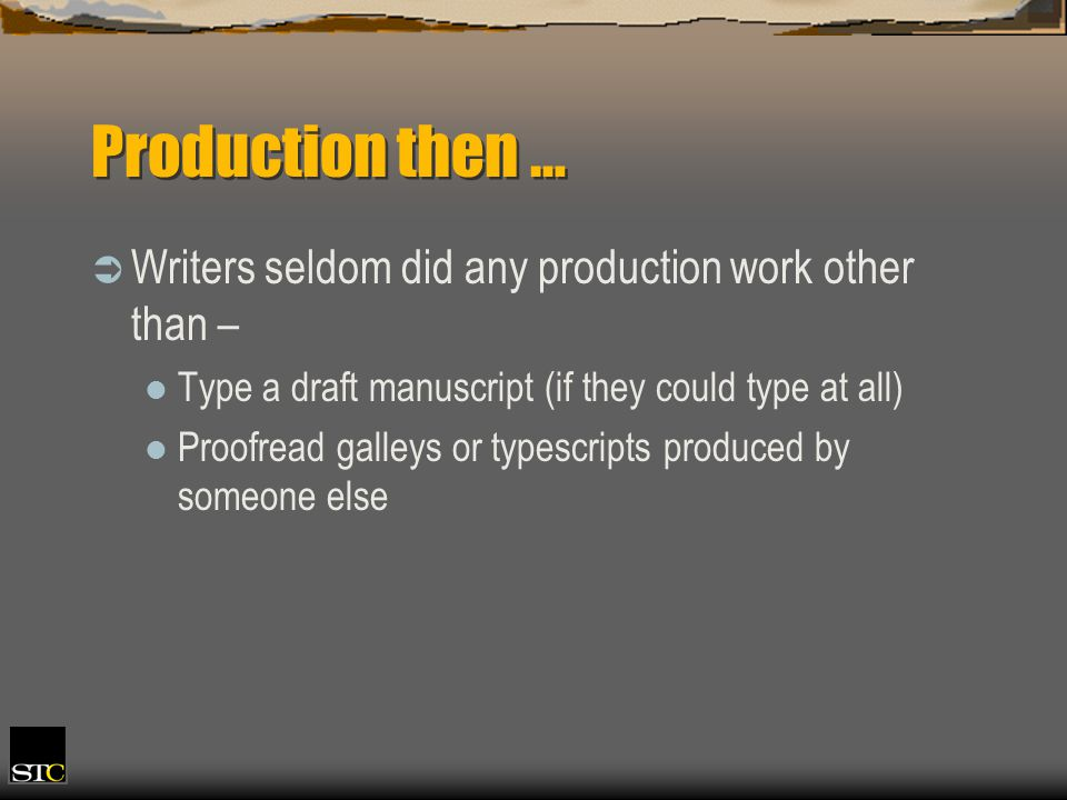 Production then … Writers seldom did any production work other than – Type a draft manuscript (if they could type at all) Proofread galleys or typescripts produced by someone else