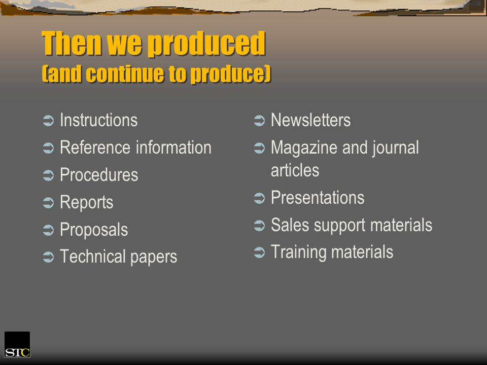 Then we produced (and continue to produce) Instructions Reference information Procedures Reports Proposals Technical papers Newsletters Magazine and journal articles Presentations Sales support materials Training materials