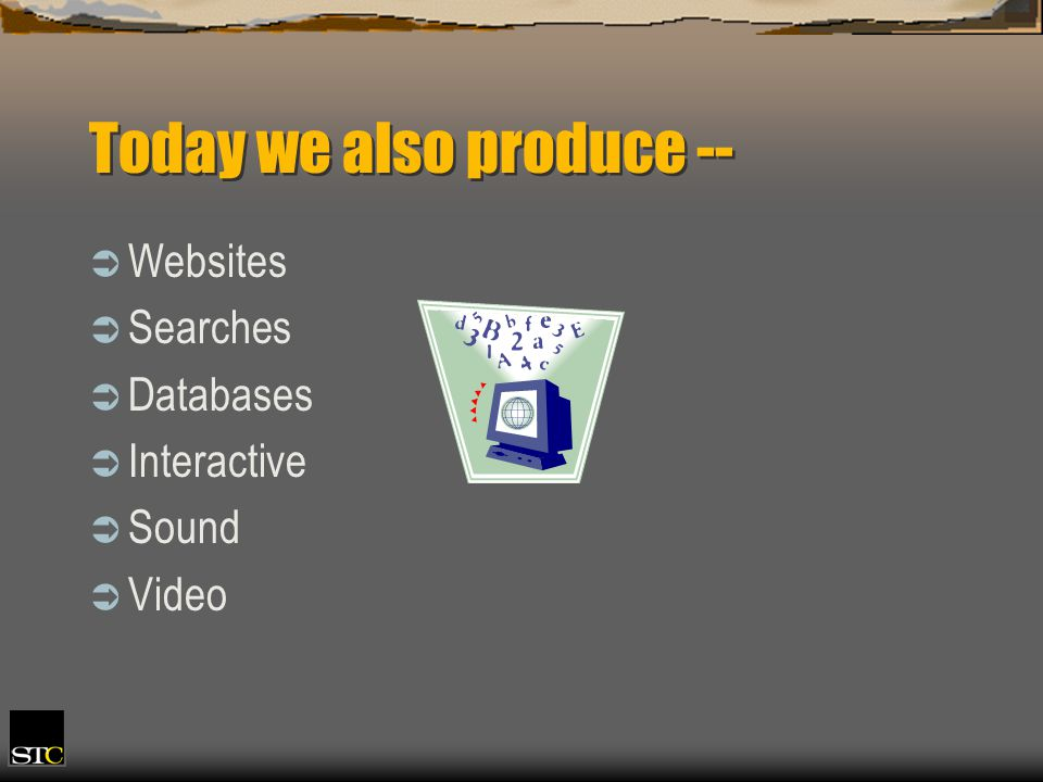 Today we also produce -- Websites Searches Databases Interactive Sound Video