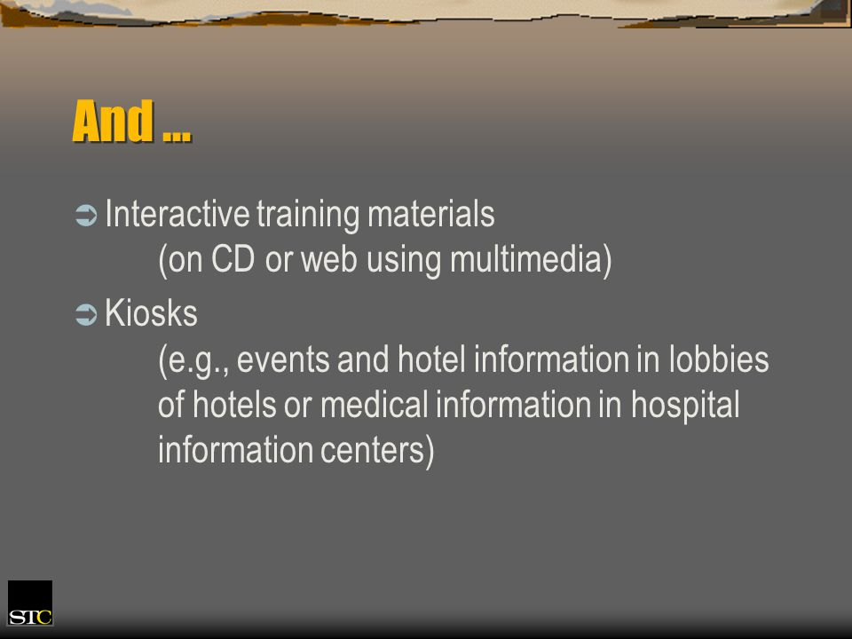 And … Interactive training materials (on CD or web using multimedia) Kiosks (e.g., events and hotel information in lobbies of hotels or medical information in hospital information centers)