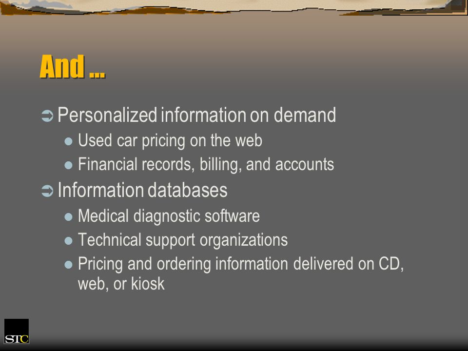 And … Personalized information on demand Used car pricing on the web Financial records, billing, and accounts Information databases Medical diagnostic software Technical support organizations Pricing and ordering information delivered on CD, web, or kiosk