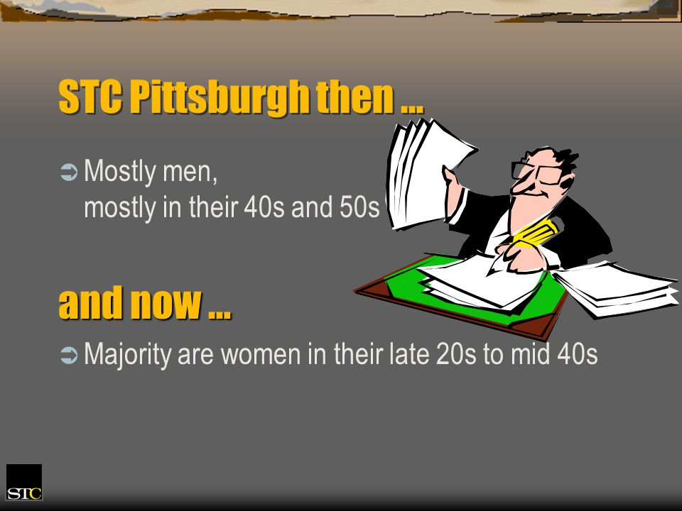 STC Pittsburgh then … Mostly men, mostly in their 40s and 50s and now … Majority are women in their late 20s to mid 40s