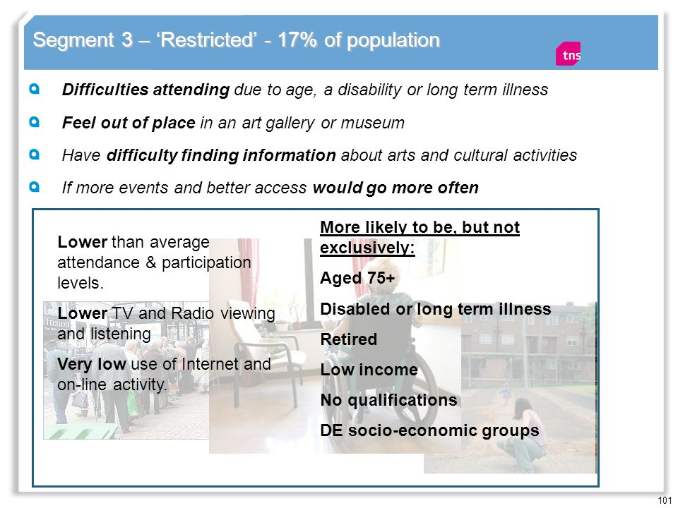 101 Segment 3 – Restricted - 17% of population Difficulties attending due to age, a disability or long term illness Feel out of place in an art gallery or museum Have difficulty finding information about arts and cultural activities If more events and better access would go more often Lower than average attendance & participation levels.