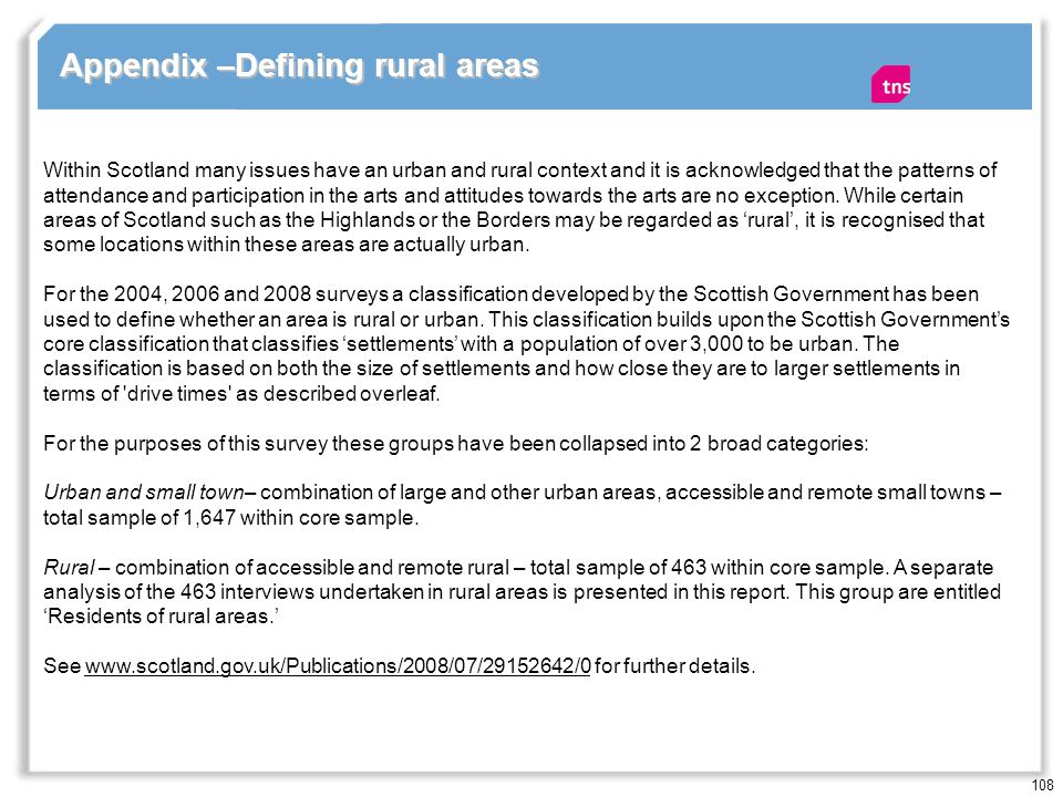 108 Appendix –Defining rural areas Within Scotland many issues have an urban and rural context and it is acknowledged that the patterns of attendance and participation in the arts and attitudes towards the arts are no exception.