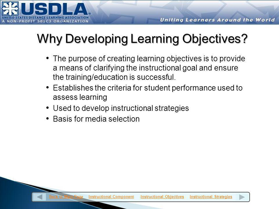 Types of Objectives Instructional objectives are developed from a taxonomy known as the domain of learning objectives and includes three overlapping domains: Psychomotor Affective Cognitive Demonstrated by knowledge recall and the intellectual skills: comprehending information, organizing ideas, analyzing and synthesizing data, applying knowledge, choosing among alternatives in problem solving, and evaluating ideas or actions Back to Main PageBack to Main Page Instructional Component Instructional Objectives Instructional StrategiesInstructional ComponentInstructional ObjectivesInstructional Strategies