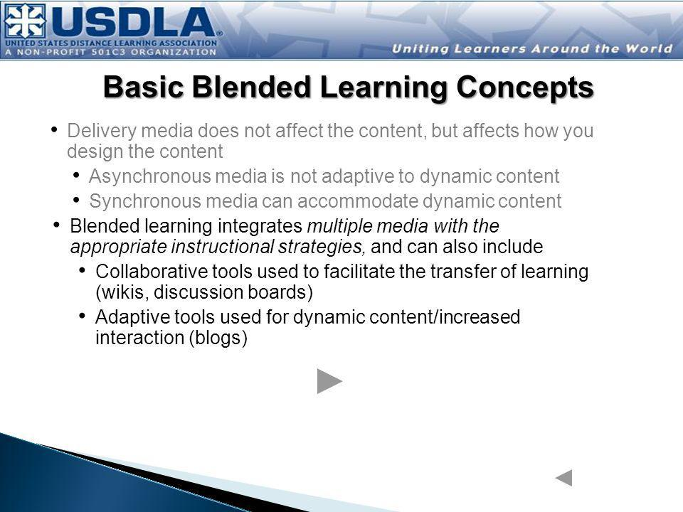 Delivery media does not affect the content, but affects how you design the content Asynchronous media is not adaptive to dynamic content Synchronous media can accommodate dynamic content Blended learning integrates multiple media with the appropriate instructional strategies, and can also include Collaborative tools used to facilitate the transfer of learning (wikis, blogs, discussion boards) Adaptive tools used for dynamic instructional design of content and increased interaction (immersive learning environments) Basic Blended Learning Concepts Media attributes are important in that they may affect your choice of instructional strategies