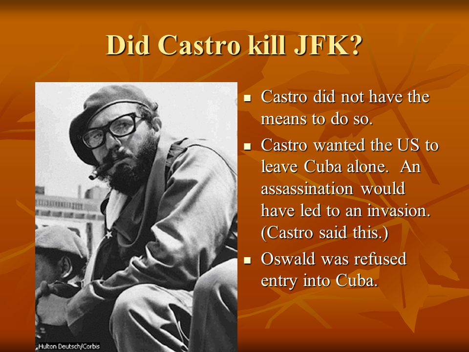 Did Castro Kill JFK? Motive: The CIA tried several times to kill Fidel Castro. Operation Mongoose considered poisoned cigars, poisoned diving suits, m