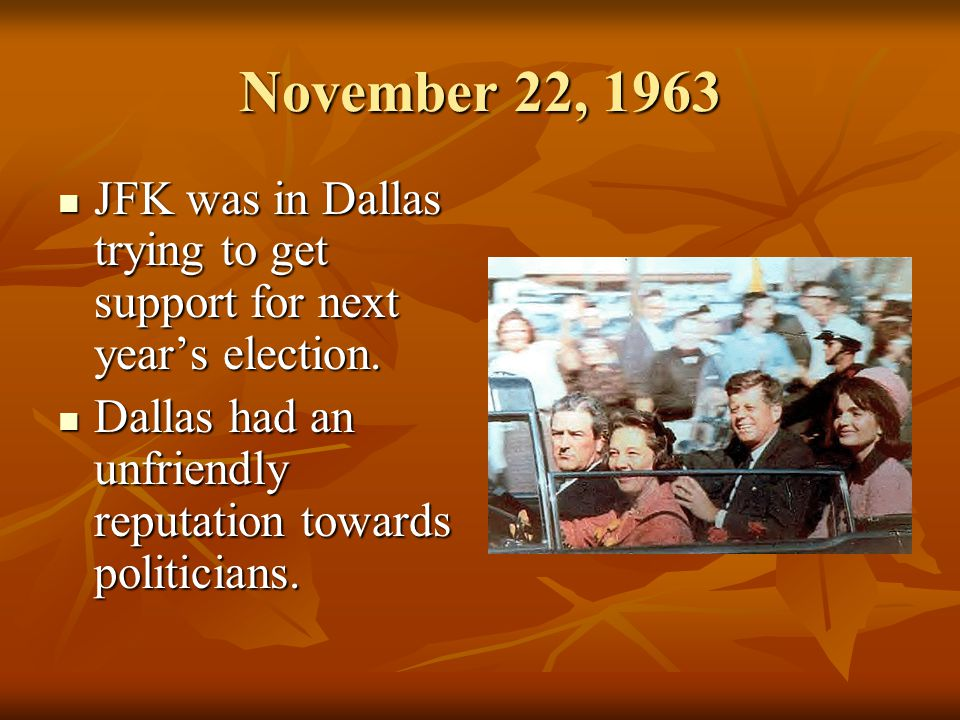 November 22, 1963 JFK was in Dallas trying to get support for next years election.