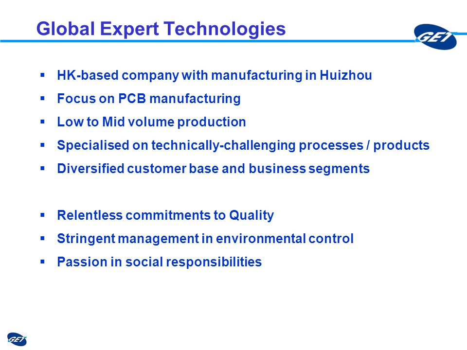 Global Expert Technologies HK-based company with manufacturing in Huizhou Focus on PCB manufacturing Low to Mid volume production Specialised on technically-challenging processes / products Diversified customer base and business segments Relentless commitments to Quality Stringent management in environmental control Passion in social responsibilities