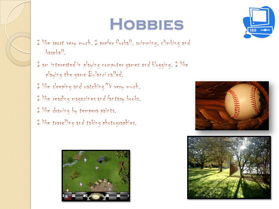 Hobbies I like sport very much. I prefer florball, swimming, climbing and baseball. I am interested in playing computer games and blogging. I like pla