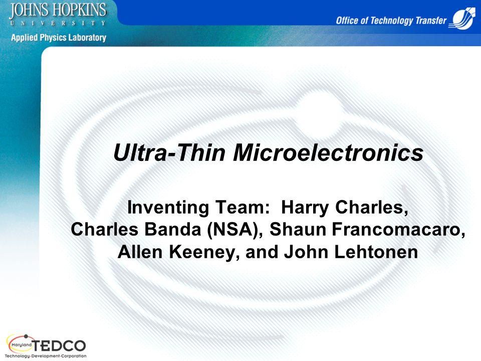 Ultra-Thin Microelectronics Inventing Team: Harry Charles, Charles Banda (NSA), Shaun Francomacaro, Allen Keeney, and John Lehtonen