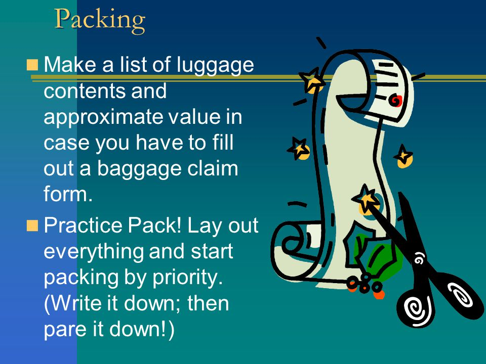Packing Make a list of luggage contents and approximate value in case you have to fill out a baggage claim form.