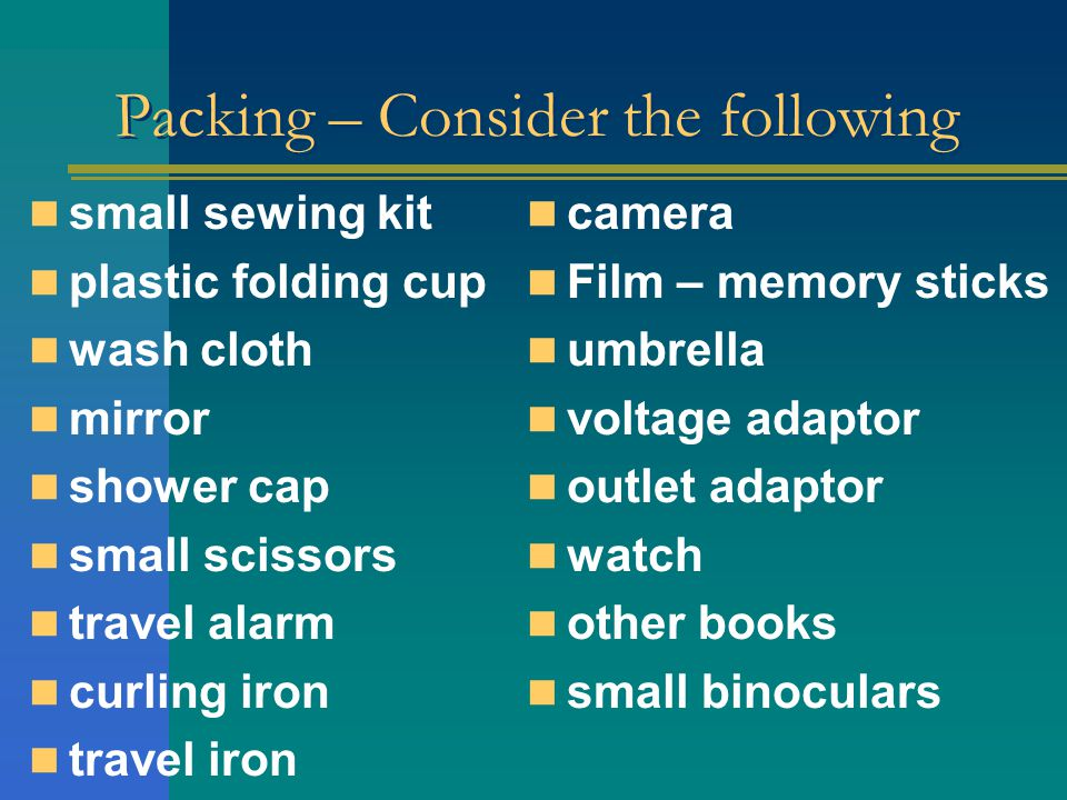 Packing – Consider the following small sewing kit plastic folding cup wash cloth mirror shower cap small scissors travel alarm curling iron travel iron camera Film – memory sticks umbrella voltage adaptor outlet adaptor watch other books small binoculars
