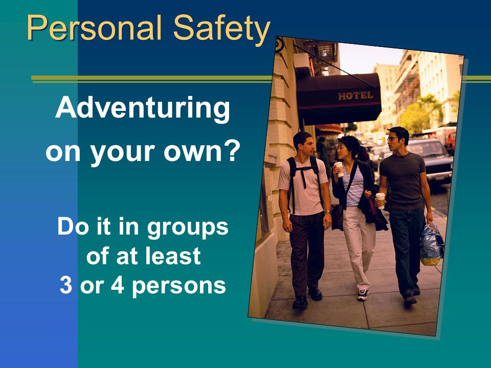 Personal Safety Adventuring on your own? Do it in groups of at least 3 or 4 persons