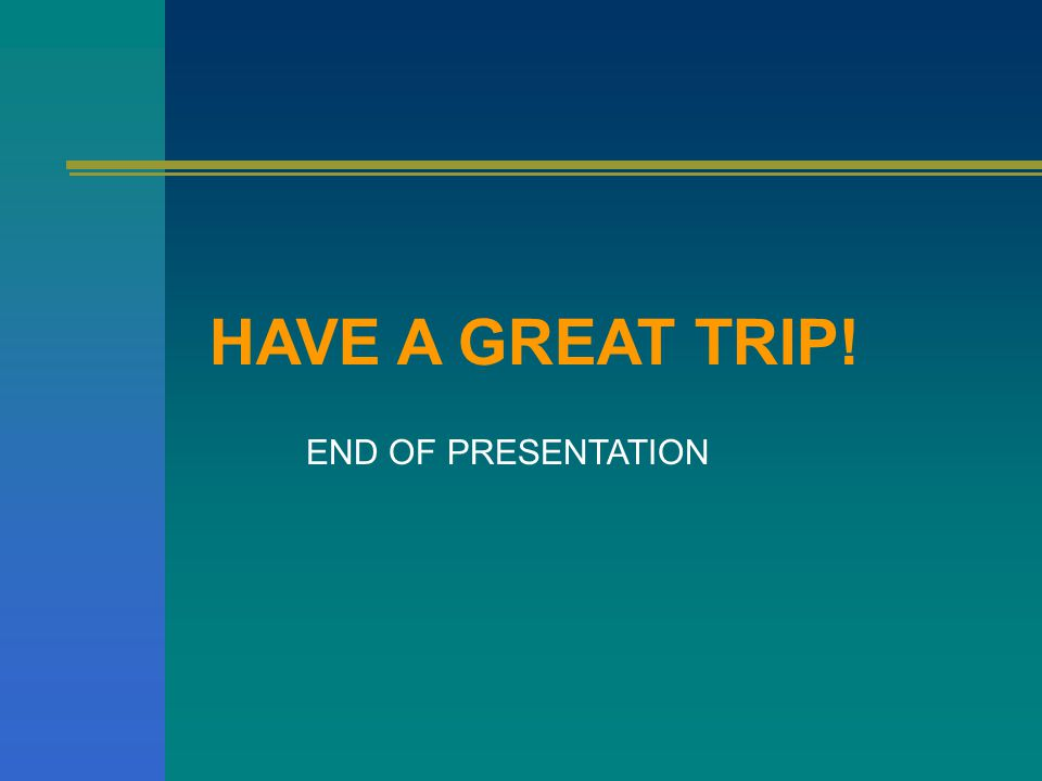HAVE A GREAT TRIP! END OF PRESENTATION
