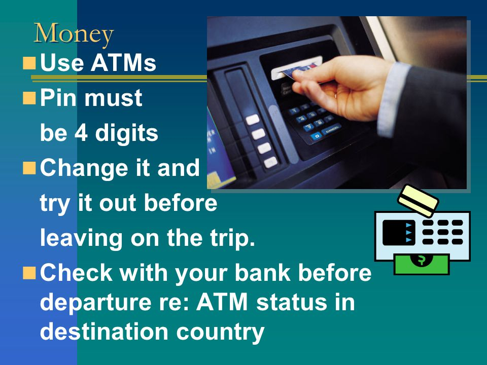 Money Use ATMs Pin must be 4 digits Change it and try it out before leaving on the trip. Check with your bank before departure re: ATM status in desti