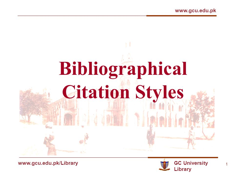 GC University Library www.gcu.edu.pk www.gcu.edu.pk/Library 1 Bibliographical Citation Styles