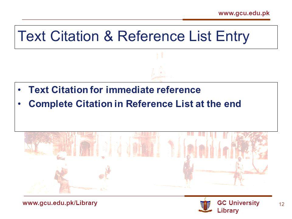 GC University Library www.gcu.edu.pk www.gcu.edu.pk/Library 12 Text Citation & Reference List Entry Text Citation for immediate reference Complete Citation in Reference List at the end