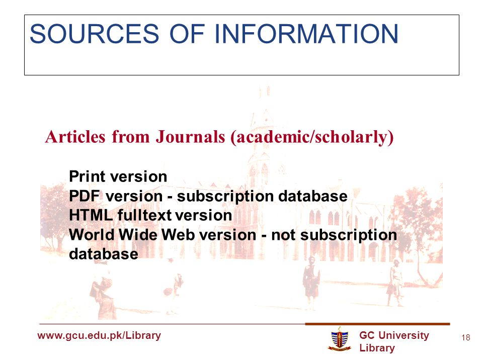 GC University Library www.gcu.edu.pk www.gcu.edu.pk/Library 18 SOURCES OF INFORMATION Articles from Journals (academic/scholarly) Print version PDF version - subscription database HTML fulltext version World Wide Web version - not subscription database