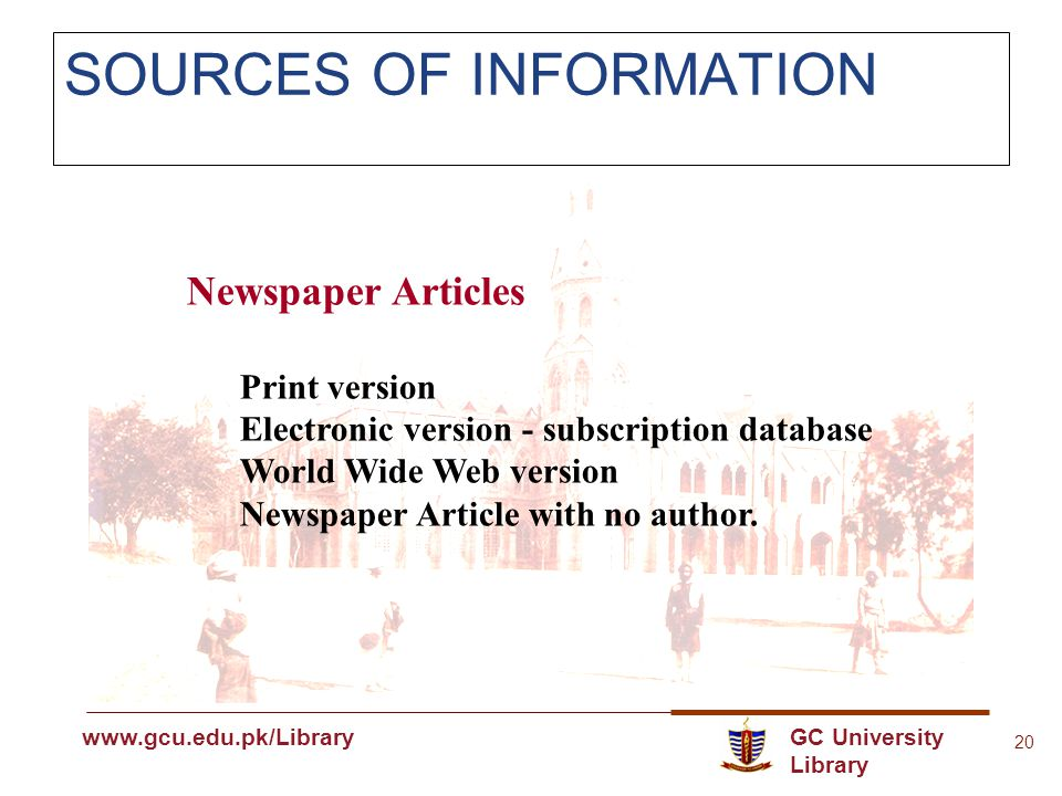 GC University Library www.gcu.edu.pk www.gcu.edu.pk/Library 20 SOURCES OF INFORMATION Newspaper Articles Print version Electronic version - subscription database World Wide Web version Newspaper Article with no author.