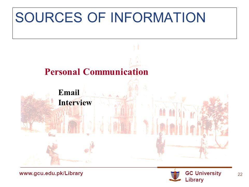 GC University Library www.gcu.edu.pk www.gcu.edu.pk/Library 22 SOURCES OF INFORMATION Personal Communication Email Interview