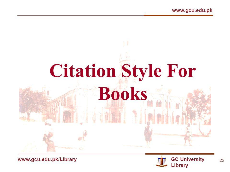 GC University Library www.gcu.edu.pk www.gcu.edu.pk/Library 25 Citation Style For Books