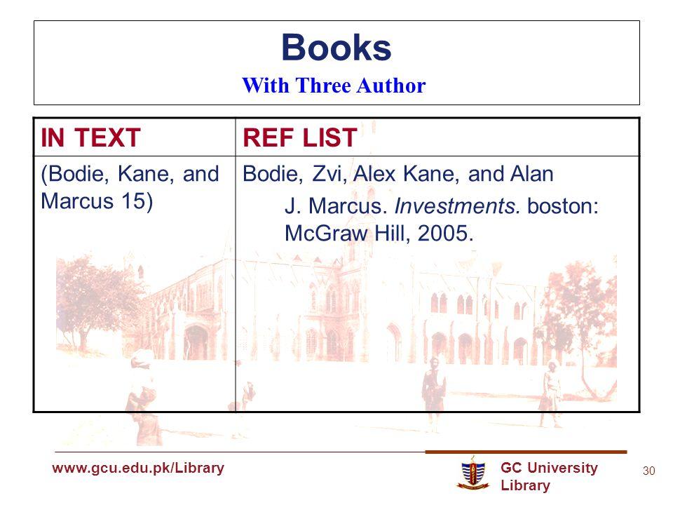 GC University Library www.gcu.edu.pk www.gcu.edu.pk/Library 30 Books With Three Author IN TEXTREF LIST (Bodie, Kane, and Marcus 15) Bodie, Zvi, Alex Kane, and Alan J.
