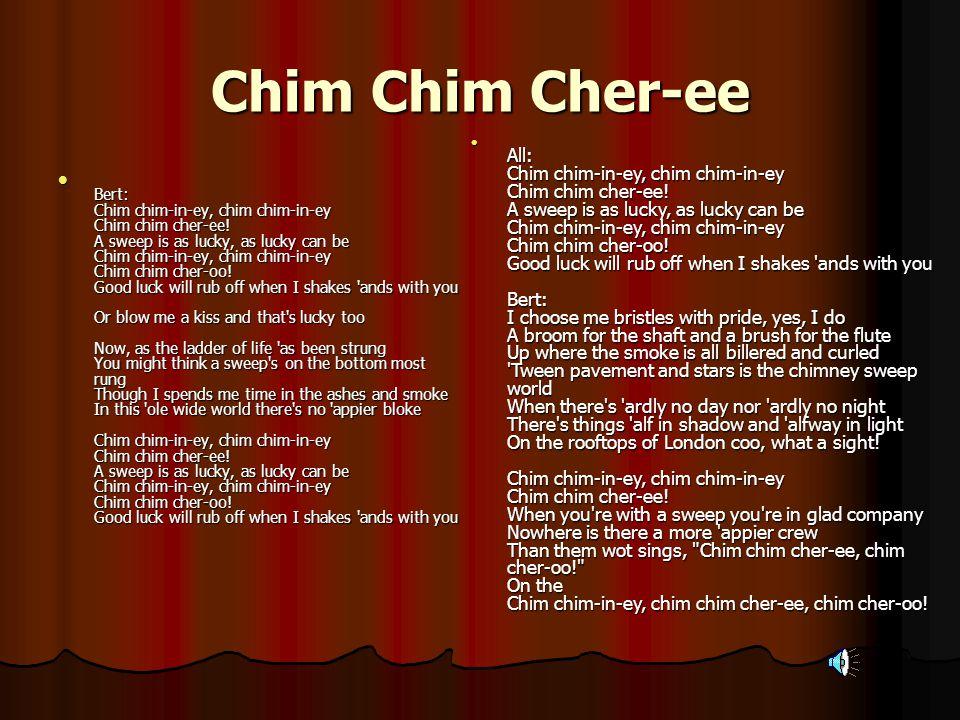 Chim Chim Cher-ee Bert: Chim chim-in-ey, chim chim-in-ey Chim chim cher-ee.