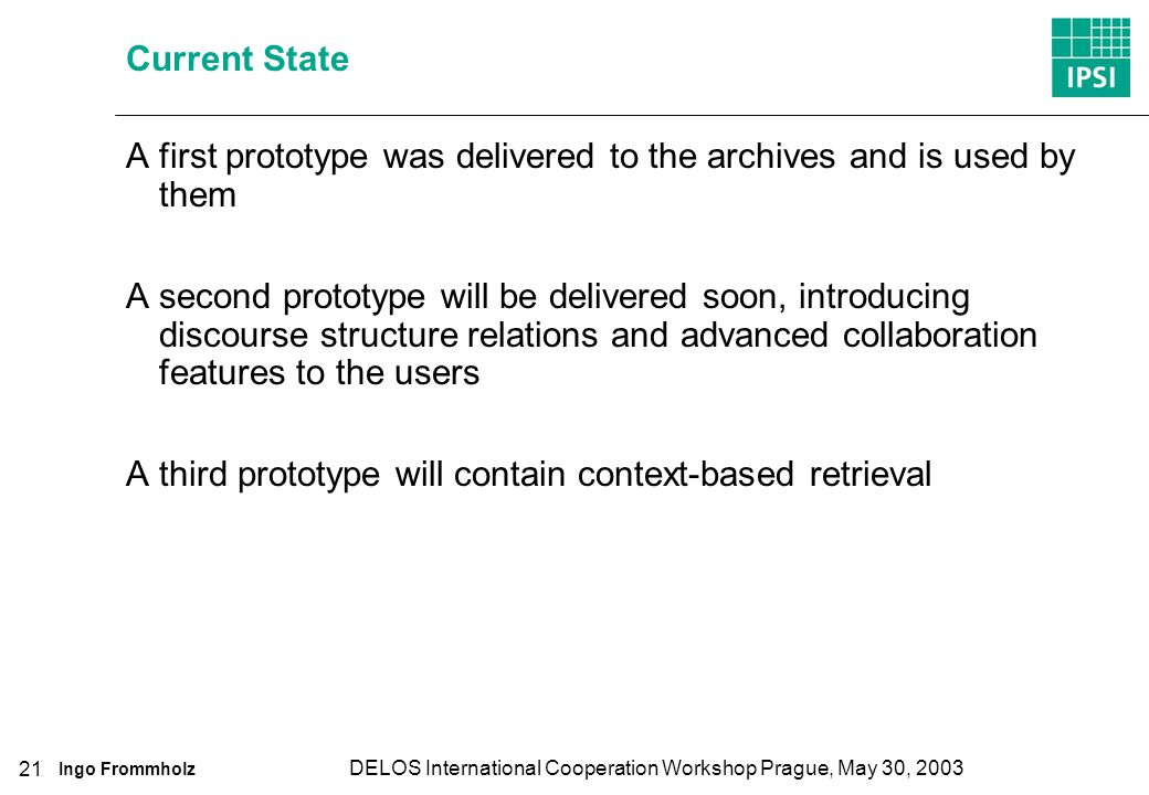 Ingo Frommholz DELOS International Cooperation Workshop Prague, May 30, 2003 21 Current State A first prototype was delivered to the archives and is used by them A second prototype will be delivered soon, introducing discourse structure relations and advanced collaboration features to the users A third prototype will contain context-based retrieval